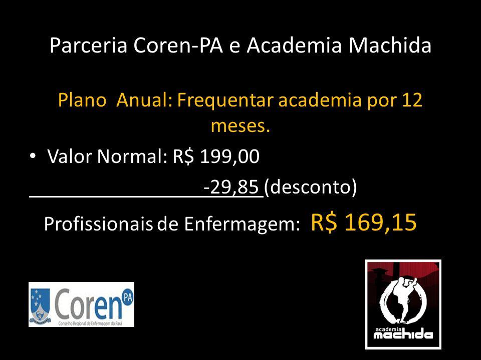 Parceria Coren-PA e Academia Machida Plano Anual: Frequentar academia por 12 meses. • Valor Normal: R$ 199,00 -29,85 (desconto) Profissionais de Enfer