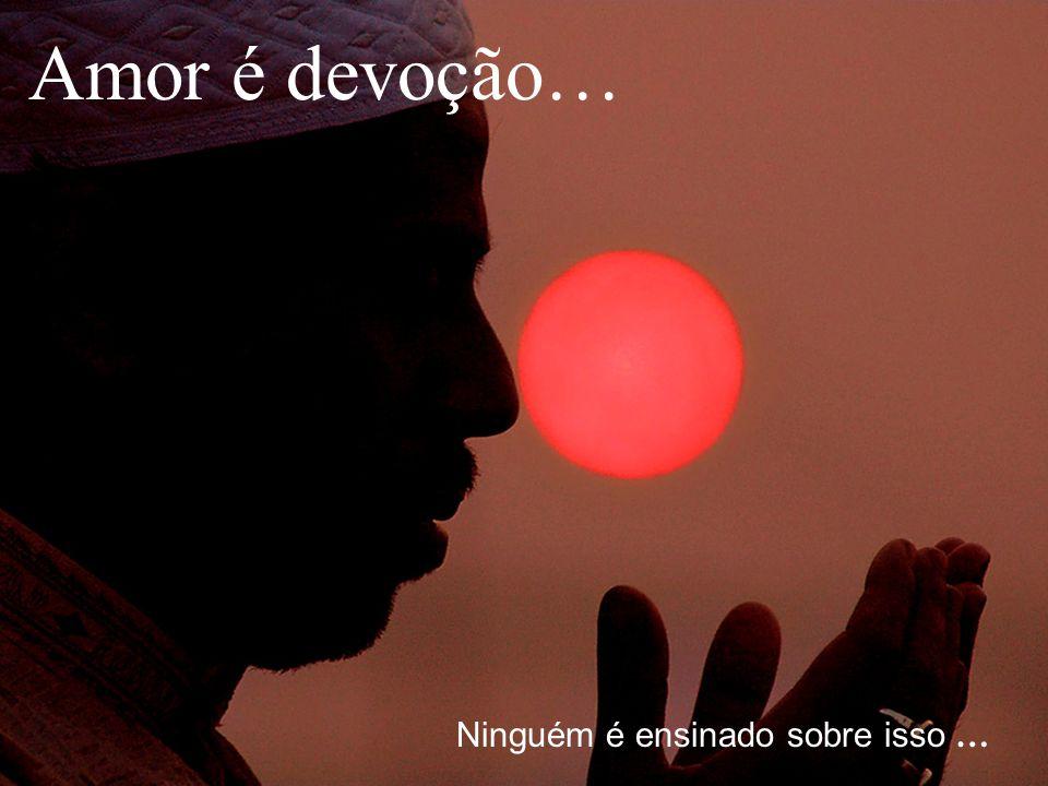 Amor é devoção… Ninguém é ensinado sobre isso …