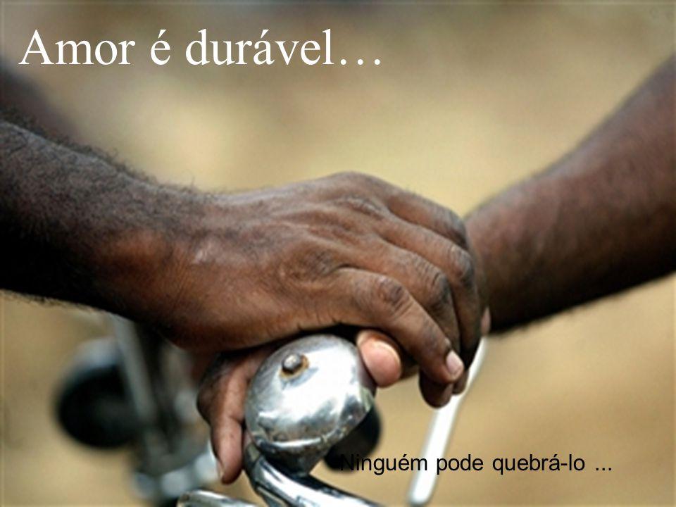 Amor é durável… Ninguém pode quebrá-lo...