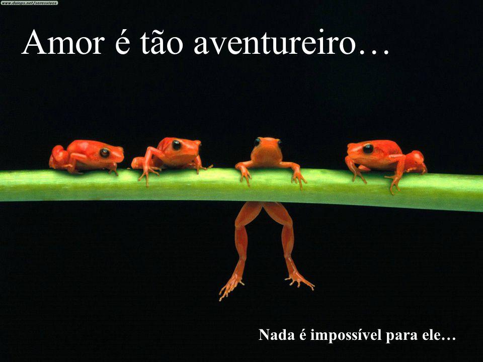 Amor é tão aventureiro… Nada é impossível para ele…