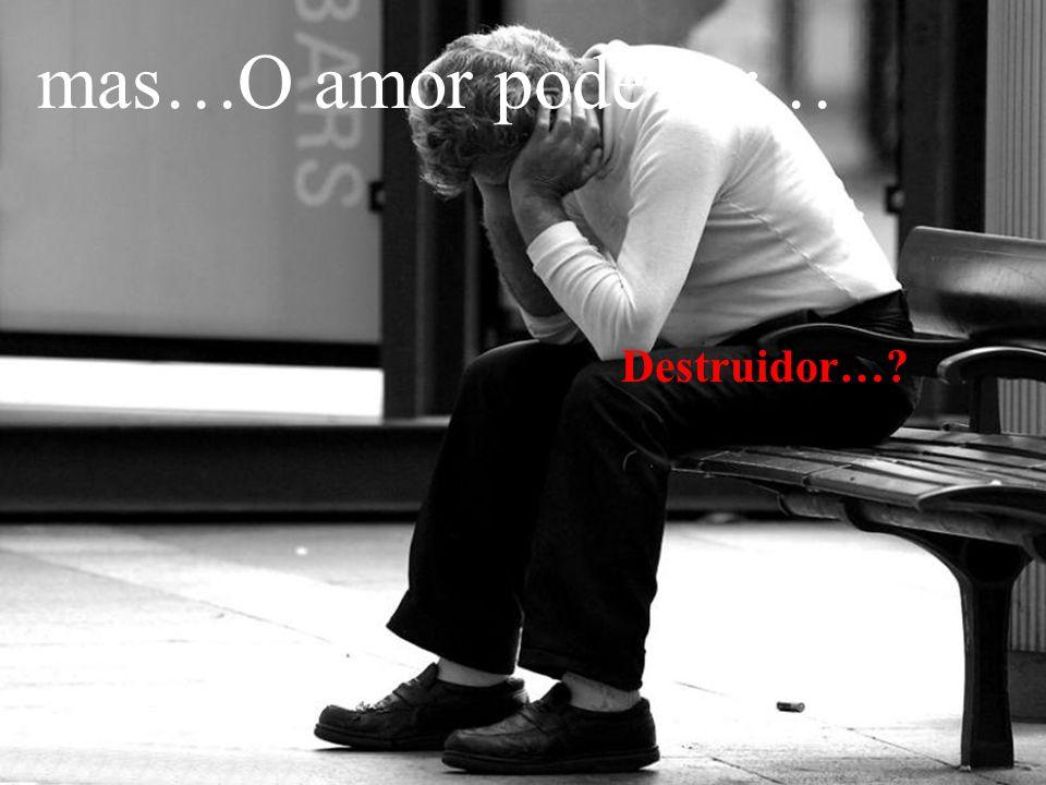 mas…O amor pode ser… Destruidor…?