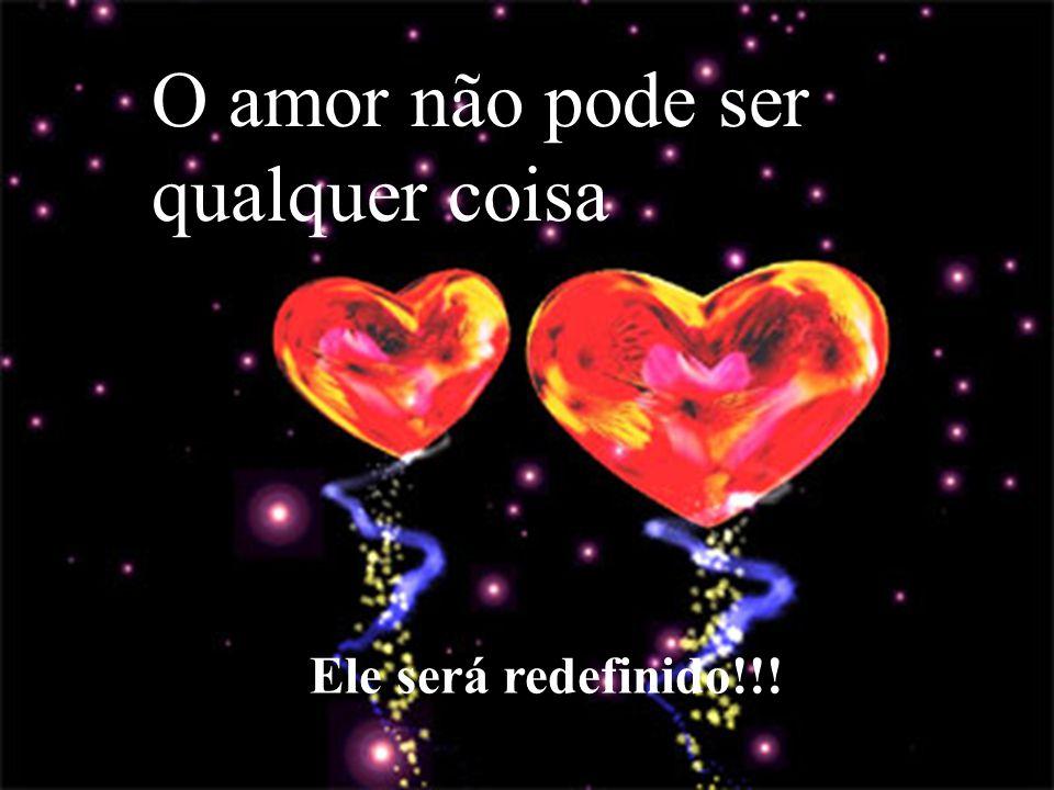O amor não pode ser qualquer coisa Ele será redefinido!!!