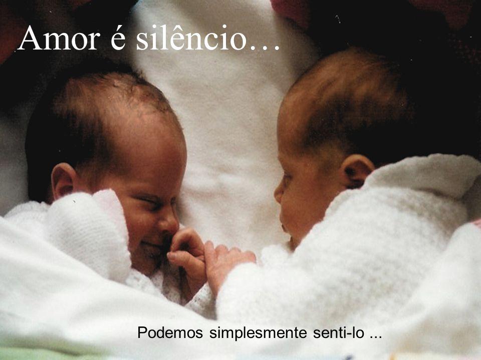 Podemos simplesmente senti-lo... Amor é silêncio…