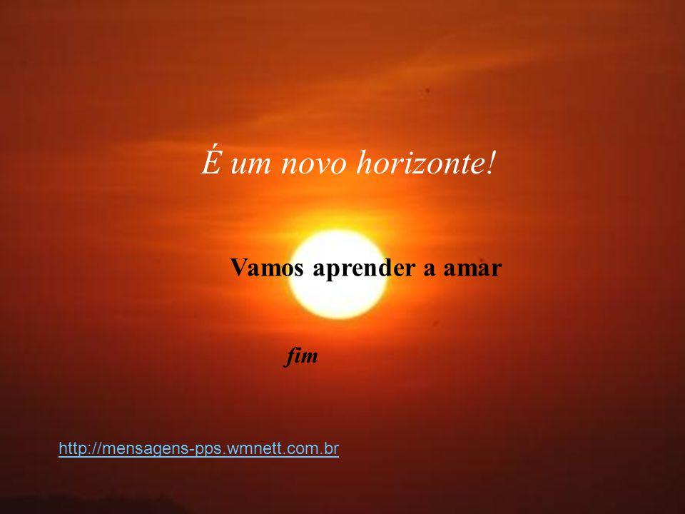 Vamos aprender a amar fim É um novo horizonte! http://mensagens-pps.wmnett.com.br
