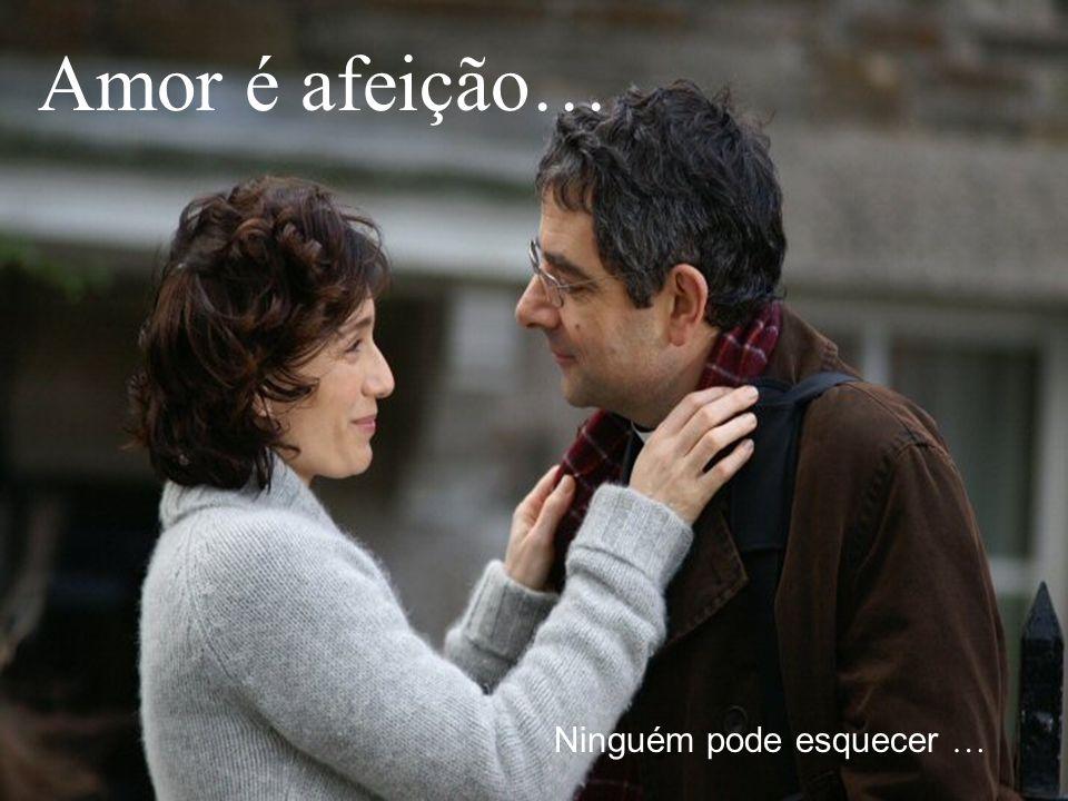 Ninguém pode esquecer … Amor é afeição…