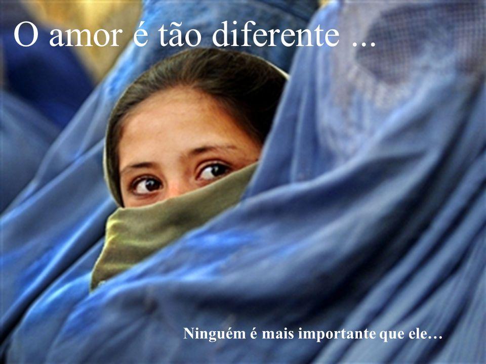 O amor é tão diferente... Ninguém é mais importante que ele…