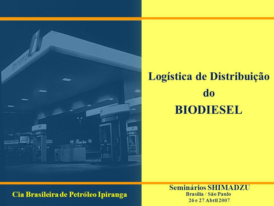 Logística de Distribuição do BIODIESEL Cia Brasileira de Petróleo Ipiranga Seminários SHIMADZU Brasília / São Paulo 26 e 27 Abril 2007