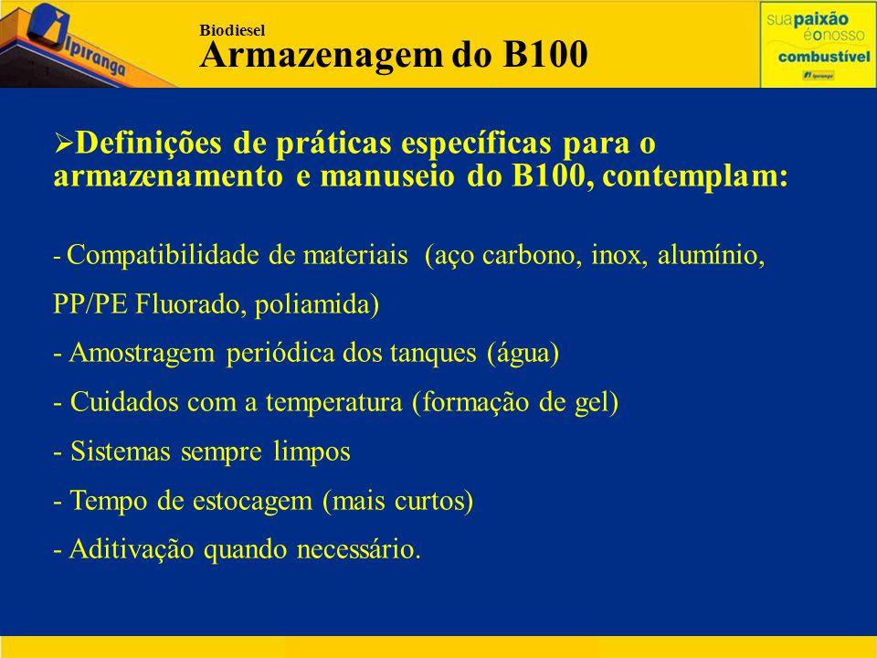  Definições de práticas específicas para o armazenamento e manuseio do B100, contemplam: - Compatibilidade de materiais (aço carbono, inox, alumínio, PP/PE Fluorado, poliamida) - Amostragem periódica dos tanques (água) - Cuidados com a temperatura (formação de gel) - Sistemas sempre limpos - Tempo de estocagem (mais curtos) - Aditivação quando necessário.