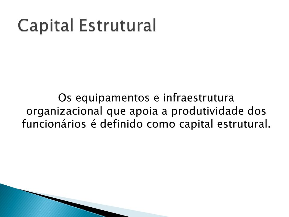 Os equipamentos e infraestrutura organizacional que apoia a produtividade dos funcionários é definido como capital estrutural.