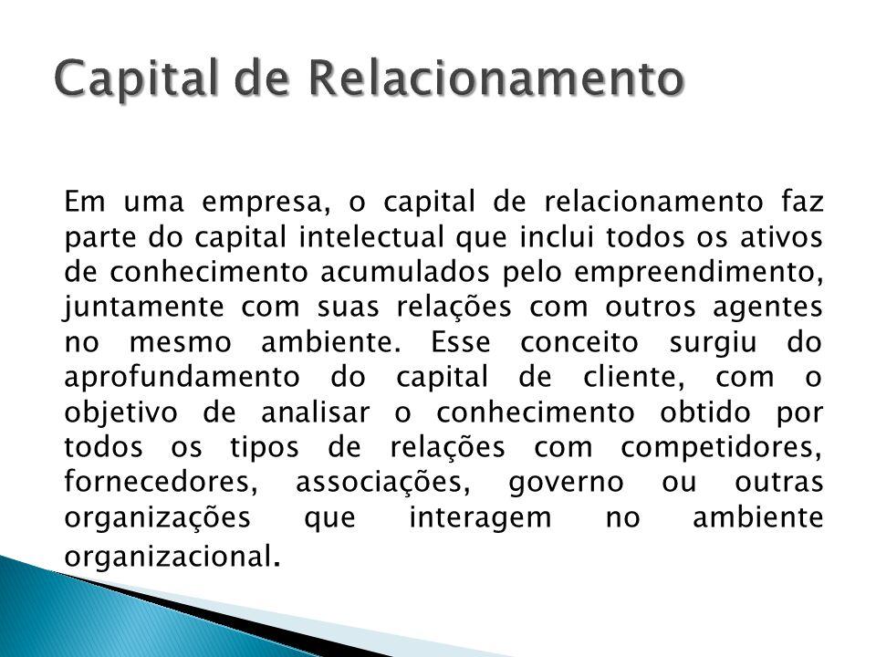 Em uma empresa, o capital de relacionamento faz parte do capital intelectual que inclui todos os ativos de conhecimento acumulados pelo empreendimento