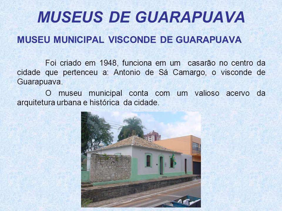 MUSEUS DE GUARAPUAVA MUSEU MUNICIPAL VISCONDE DE GUARAPUAVA Foi criado em 1948, funciona em um casarão no centro da cidade que pertenceu a: Antonio de