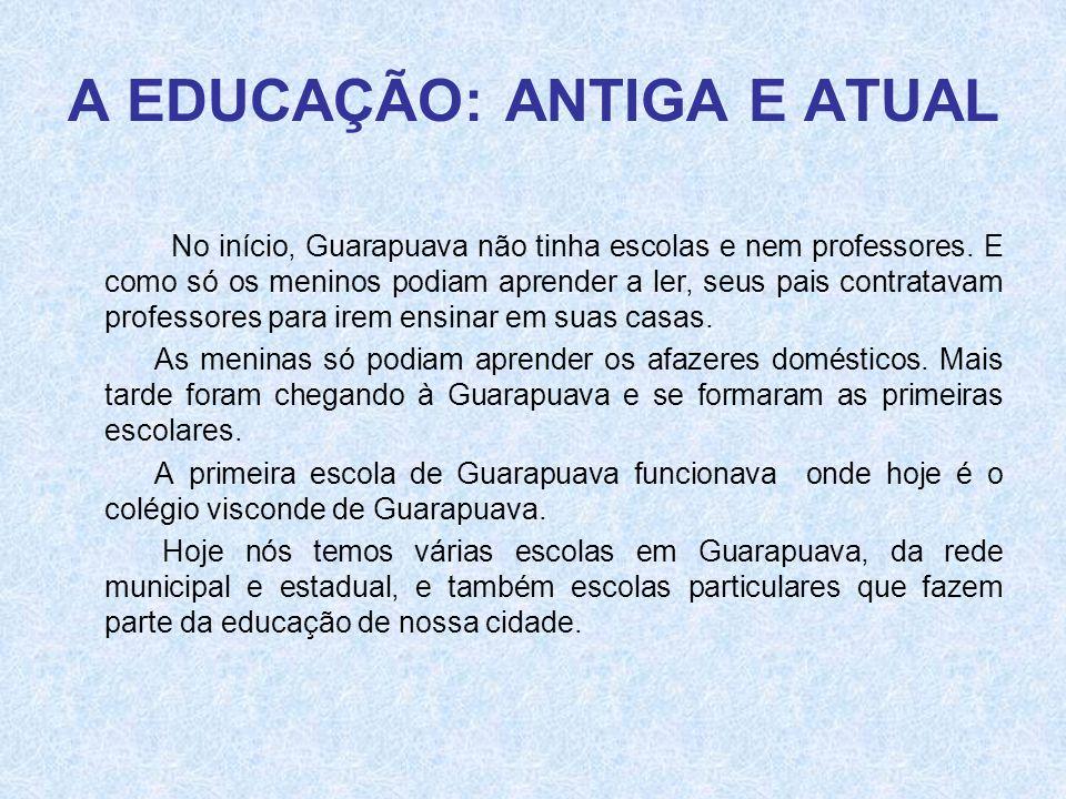 A EDUCAÇÃO: ANTIGA E ATUAL No início, Guarapuava não tinha escolas e nem professores. E como só os meninos podiam aprender a ler, seus pais contratava