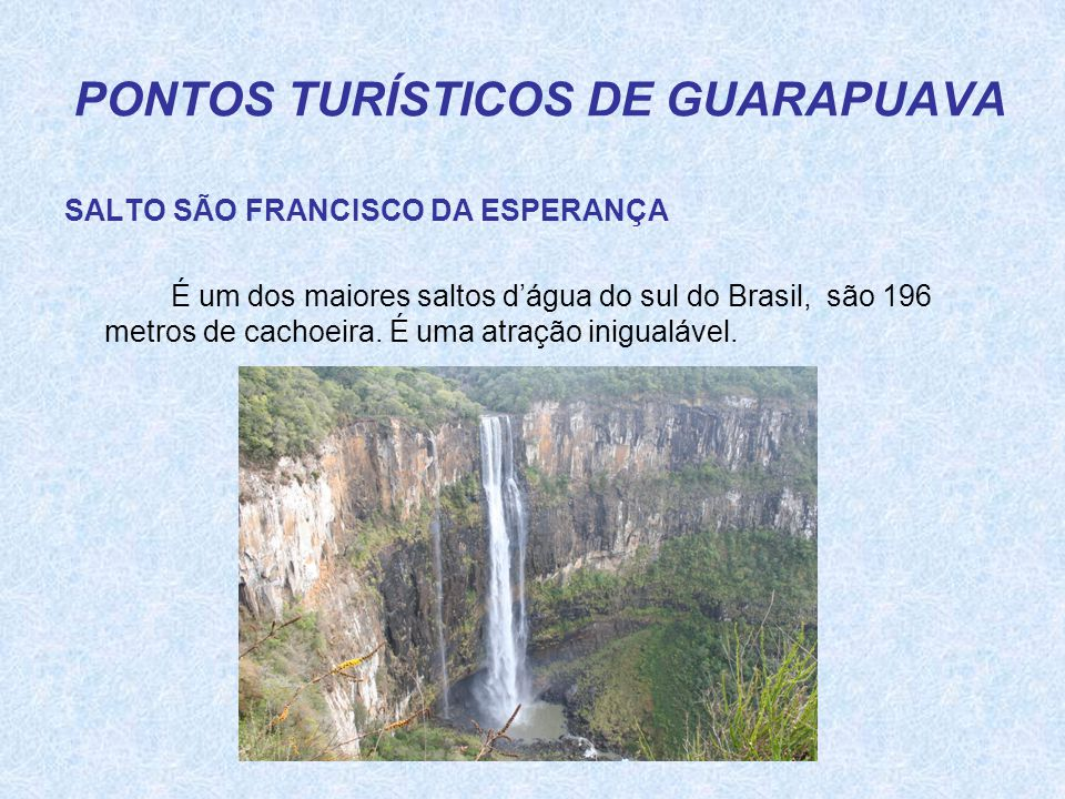 PONTOS TURÍSTICOS DE GUARAPUAVA SALTO SÃO FRANCISCO DA ESPERANÇA É um dos maiores saltos d'água do sul do Brasil, são 196 metros de cachoeira. É uma a