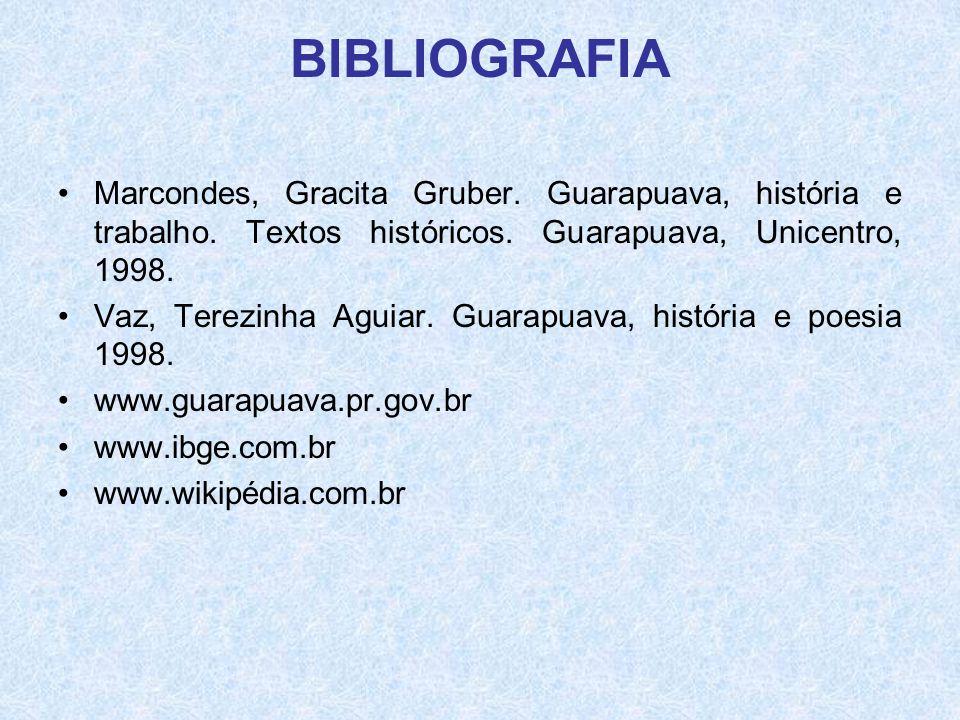 BIBLIOGRAFIA •Marcondes, Gracita Gruber. Guarapuava, história e trabalho. Textos históricos. Guarapuava, Unicentro, 1998. •Vaz, Terezinha Aguiar. Guar
