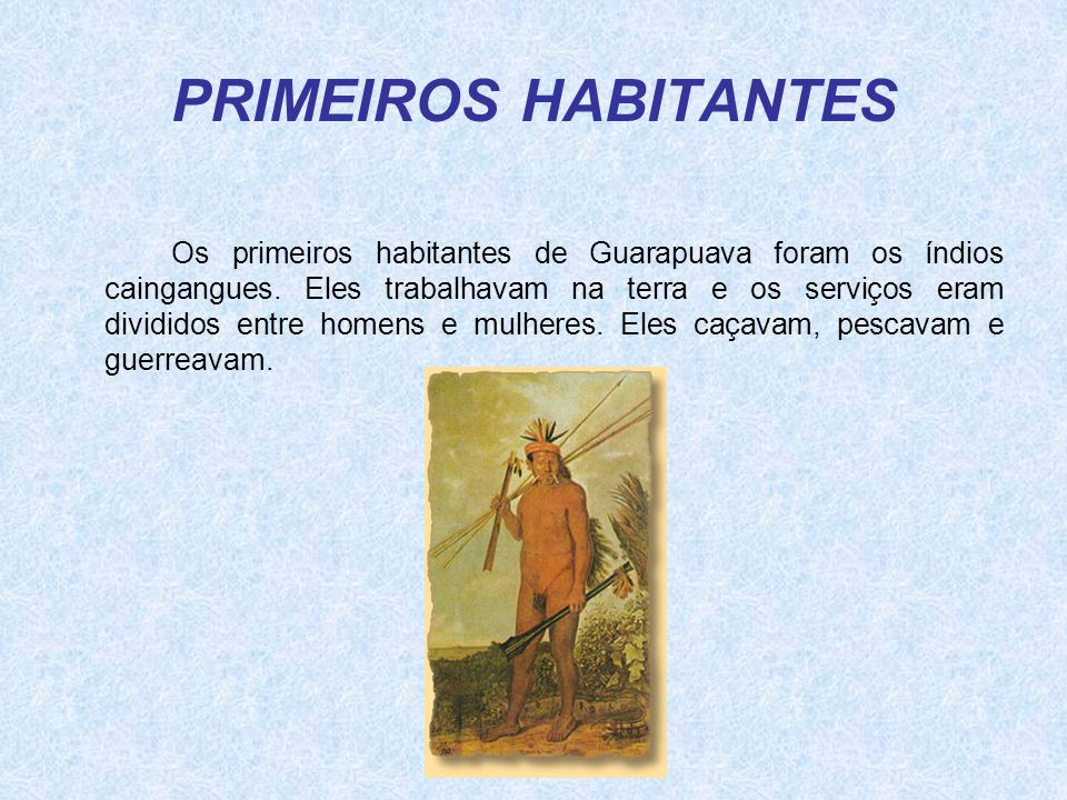 PRIMEIROS HABITANTES Os primeiros habitantes de Guarapuava foram os índios caingangues. Eles trabalhavam na terra e os serviços eram divididos entre h