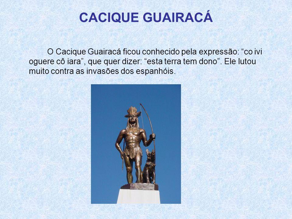 """CACIQUE GUAIRACÁ O Cacique Guairacá ficou conhecido pela expressão: """"co ivi oguere cô iara"""", que quer dizer: """"esta terra tem dono"""". Ele lutou muito co"""