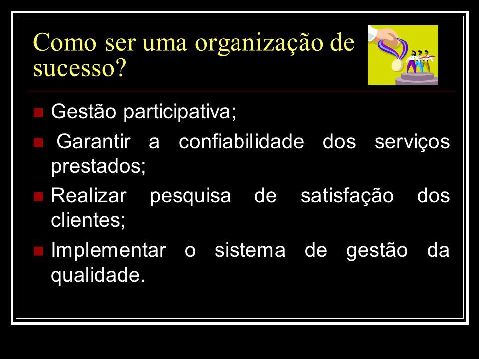Como ser uma organização de sucesso?  Gestão participativa;  Garantir a confiabilidade dos serviços prestados;  Realizar pesquisa de satisfação dos