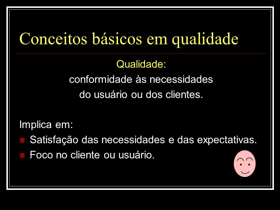 Conceitos básicos em qualidade Qualidade: conformidade às necessidades do usuário ou dos clientes. Implica em:  Satisfação das necessidades e das exp