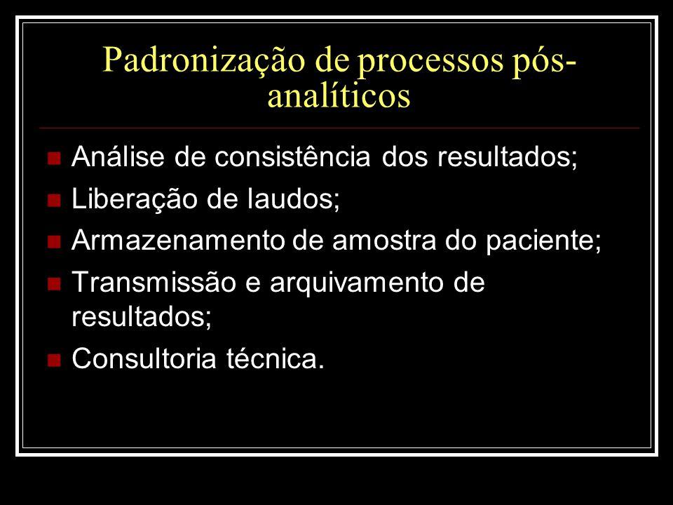 Padronização de processos pós- analíticos  Análise de consistência dos resultados;  Liberação de laudos;  Armazenamento de amostra do paciente;  T