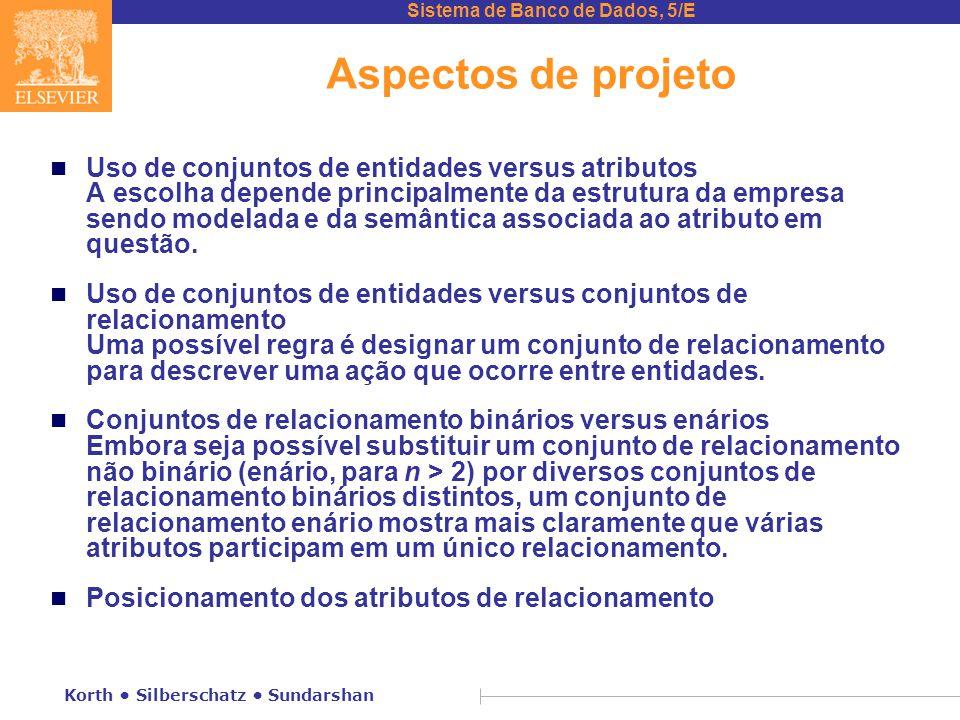 Sistema de Banco de Dados, 5/E Korth • Silberschatz • Sundarshan Aspectos de projeto n Uso de conjuntos de entidades versus atributos A escolha depend