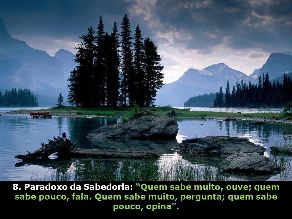 8.Paradoxo da Sabedoria: Quem sabe muito, ouve; quem sabe pouco, fala.