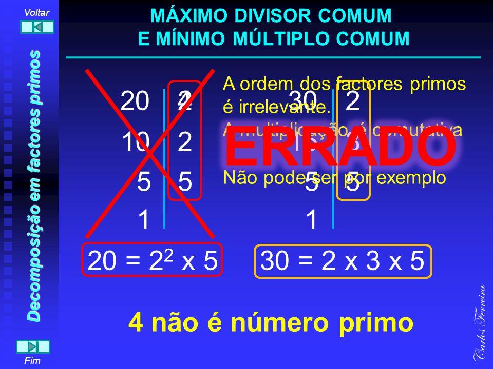 Decomposição em factores primos (outro método) 20 Decompor em factores primos o número 20 (outro método) 5 2 210 Carlos Ferreira Fim Voltar 20 = Começamos por decompor o 20 num produto de factores Continuamos a decompor os números abaixo sempre que um dos factores não seja 1 Quando não é possível continuar, o processo está terminado 2x5x2 = 2 2 x 5 MÁXIMO DIVISOR COMUM E MÍNIMO MÚLTIPLO COMUM x x