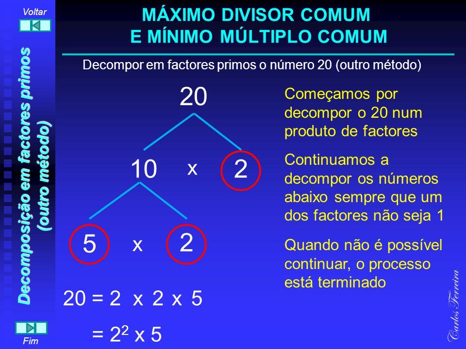 20 Decompor em factores primos o número 20 (outro método) 5 2 2 1 Carlos Ferreira Fim Voltar 20 = Começamos por dividir o 20 pelo menor divisor possível (diferente de 1 claro) Continuamos a dividir os quocientes pelo menor divisor até que o quociente seja 1 O processo está terminado 2x5x2 = 2 2 x 5 0 00 0 MÁXIMO DIVISOR COMUM E MÍNIMO MÚLTIPLO COMUM Decomposição em factores primos (outro método) 5 10