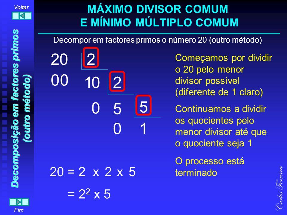 20 Decompor em factores primos o número 20 (outro método) 5 2 2 1 Carlos Ferreira Fim Voltar 20 = Começamos por dividir o 20 pelo menor divisor possív
