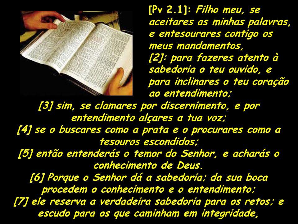 [Pv 2.1]: Filho meu, se aceitares as minhas palavras, e entesourares contigo os meus mandamentos, [2]: para fazeres atento à sabedoria o teu ouvido, e