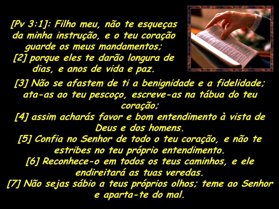 [Pv 3:1]: Filho meu, não te esqueças da minha instrução, e o teu coração guarde os meus mandamentos; [2] porque eles te darão longura de dias, e anos de vida e paz.