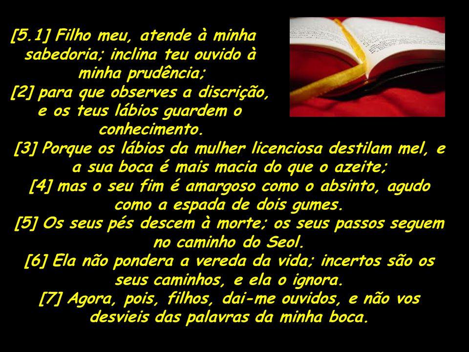 [5.1] Filho meu, atende à minha sabedoria; inclina teu ouvido à minha prudência; [2] para que observes a discrição, e os teus lábios guardem o conheci
