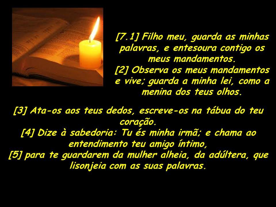 [7.1] Filho meu, guarda as minhas palavras, e entesoura contigo os meus mandamentos. [2] Observa os meus mandamentos e vive; guarda a minha lei, como