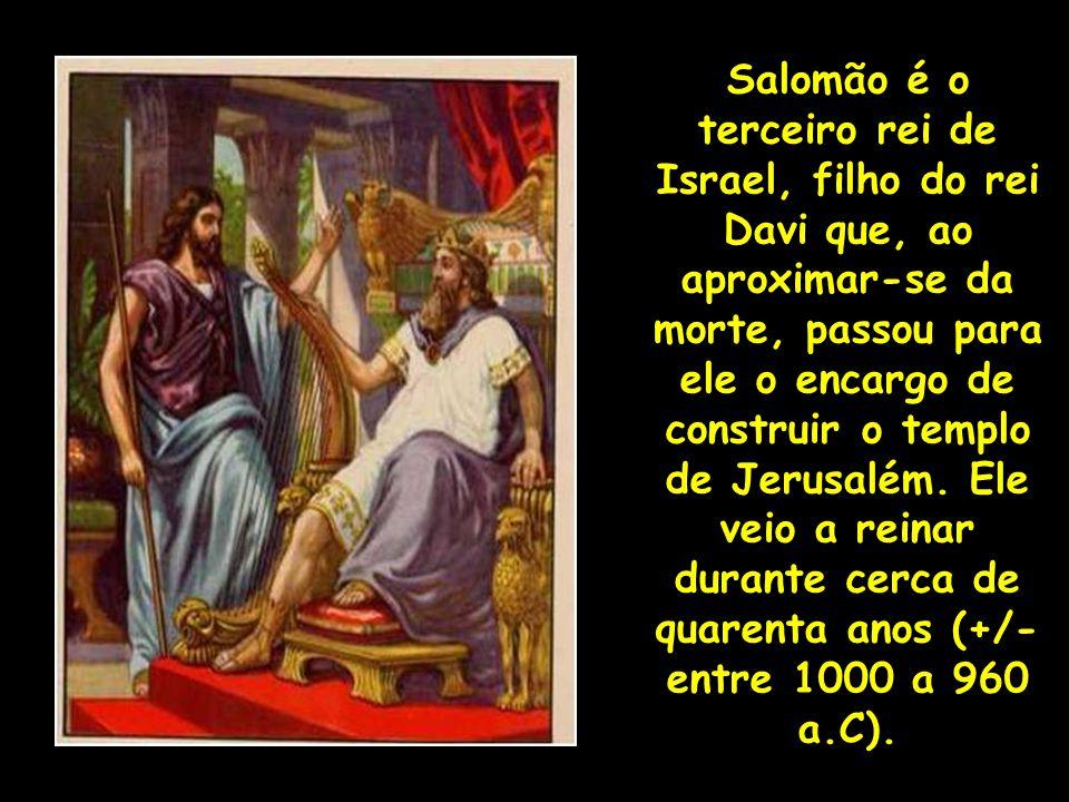 Salomão é o terceiro rei de Israel, filho do rei Davi que, ao aproximar-se da morte, passou para ele o encargo de construir o templo de Jerusalém.