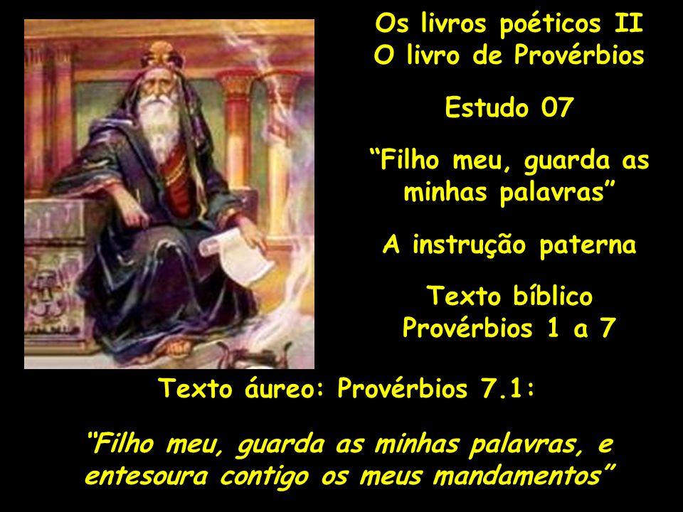 """Os livros poéticos II O livro de Provérbios Estudo 07 """"Filho meu, guarda as minhas palavras"""" A instrução paterna Texto bíblico Provérbios 1 a 7 Texto"""