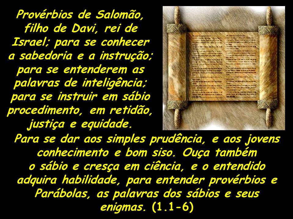 Provérbios de Salomão, filho de Davi, rei de Israel; para se conhecer a sabedoria e a instrução; para se entenderem as palavras de inteligência; para se instruir em sábio procedimento, em retidão, justiça e equidade.