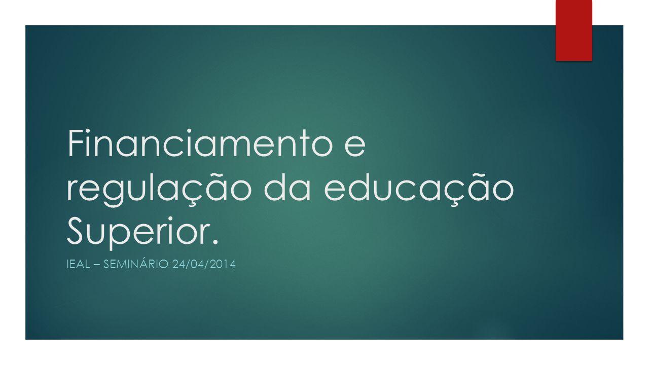 Financiamento e regulação da educação Superior. IEAL – SEMINÁRIO 24/04/2014