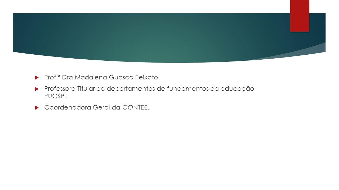  Prof.ª Dra Madalena Guasco Peixoto.  Professora Titular do departamentos de fundamentos da educação PUCSP.  Coordenadora Geral da CONTEE.