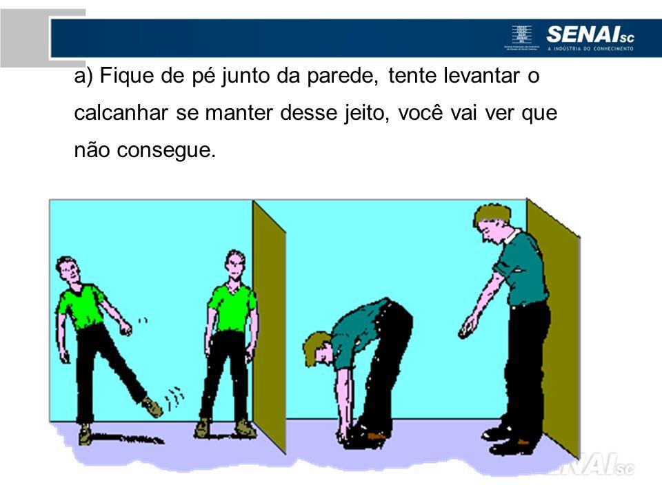 a) Fique de pé junto da parede, tente levantar o calcanhar se manter desse jeito, você vai ver que não consegue.