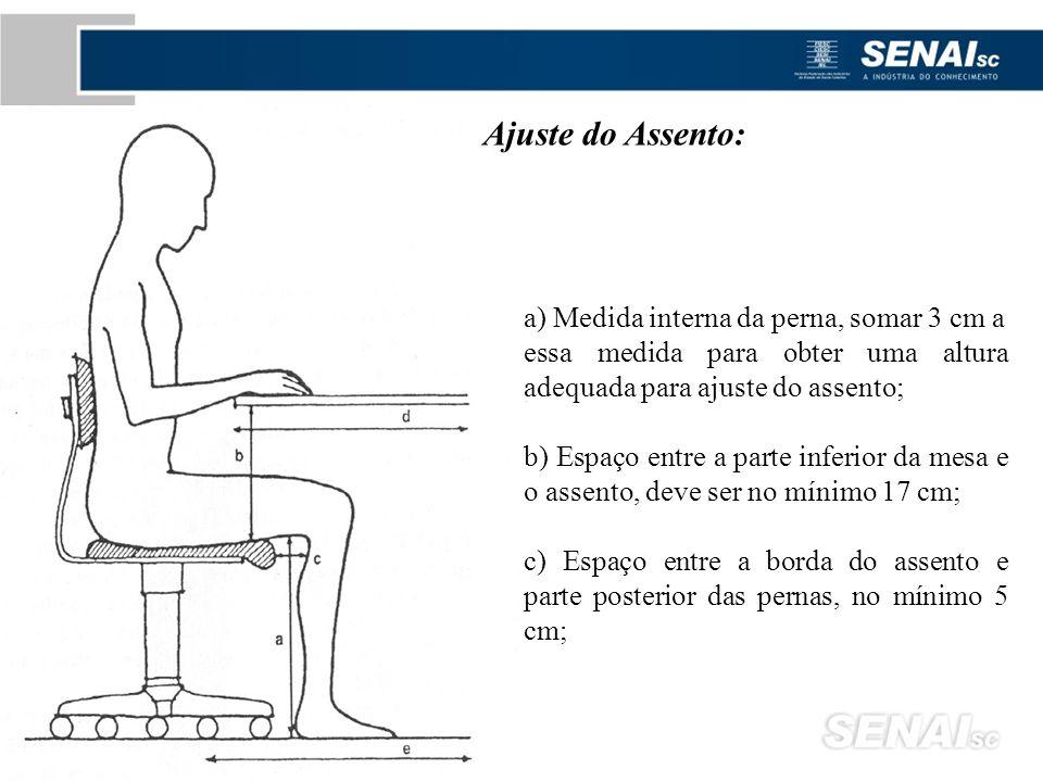 Ajuste do Assento: a) Medida interna da perna, somar 3 cm a essa medida para obter uma altura adequada para ajuste do assento; b) Espaço entre a parte inferior da mesa e o assento, deve ser no mínimo 17 cm; c) Espaço entre a borda do assento e parte posterior das pernas, no mínimo 5 cm;