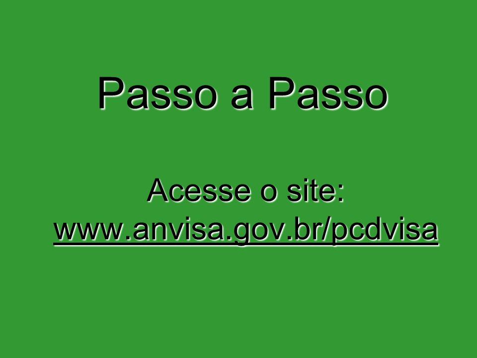 Passo a Passo Acesse o site: www.anvisa.gov.br/pcdvisa