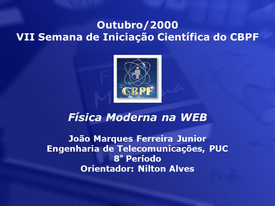 Outubro/2000 VII Semana de Iniciação Científica do CBPF Física Moderna na WEB João Marques Ferreira Junior Engenharia de Telecomunicações, PUC 8 º Período Orientador: Nilton Alves