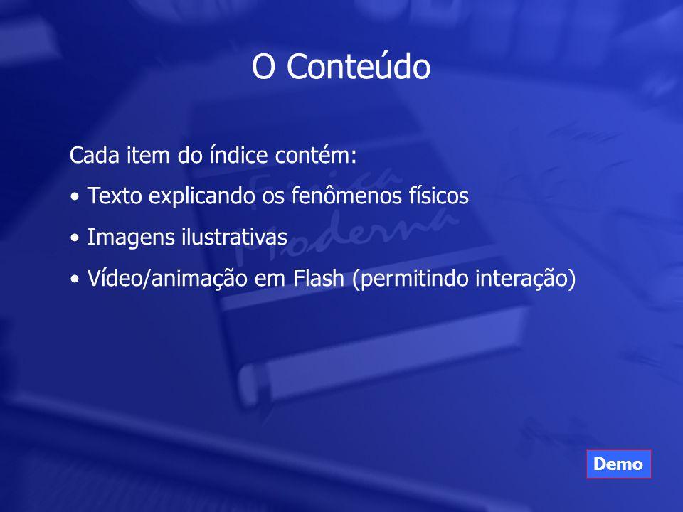 O Conteúdo Cada item do índice contém: • Texto explicando os fenômenos físicos • Imagens ilustrativas • Vídeo/animação em Flash (permitindo interação) Demo