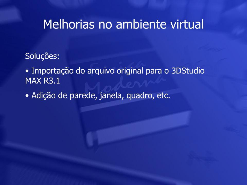 Melhorias no ambiente virtual Soluções: • Importação do arquivo original para o 3DStudio MAX R3.1 • Adição de parede, janela, quadro, etc.