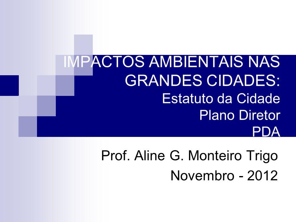 IMPACTOS AMBIENTAIS NAS GRANDES CIDADES: Estatuto da Cidade Plano Diretor PDA Prof. Aline G. Monteiro Trigo Novembro - 2012