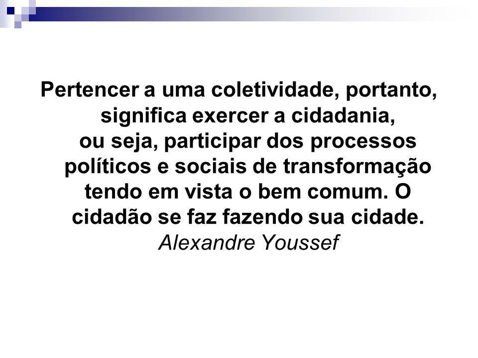Pertencer a uma coletividade, portanto, significa exercer a cidadania, ou seja, participar dos processos políticos e sociais de transformação tendo em