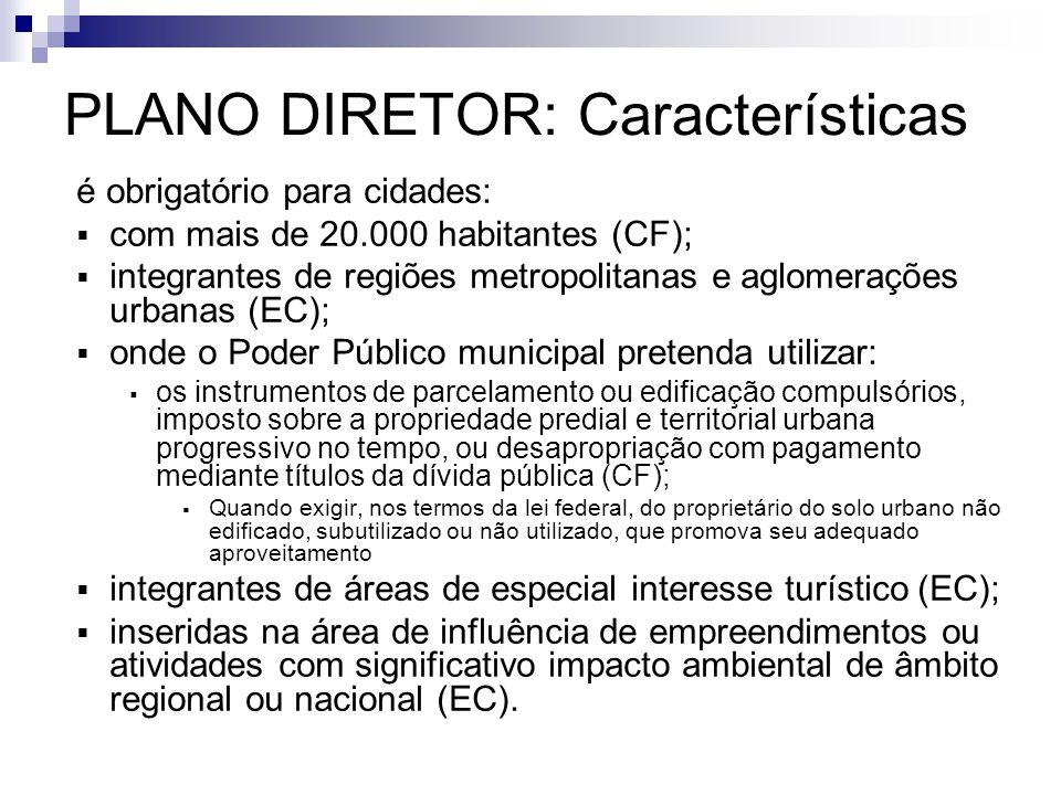 PLANO DIRETOR: Características é obrigatório para cidades:  com mais de 20.000 habitantes (CF);  integrantes de regiões metropolitanas e aglomeraçõe