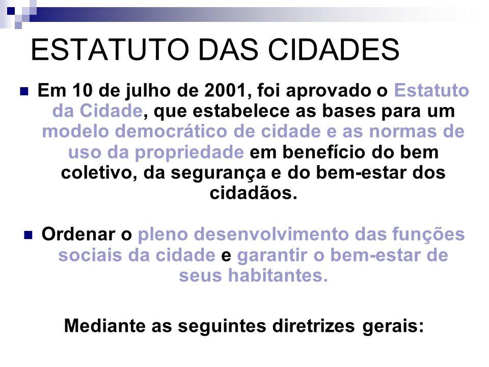 Diretrizes/ Princípios do ESTATUTO DAS CIDADES I - Garantia do direito às cidades sustentáveis, entendido como o direito à terra urbana, à moradia, ao saneamento ambiental, à infra-estrutura urbana, ao transporte e aos serviços públicos, ao trabalho e ao lazer, para as presentes e futuras gerações.