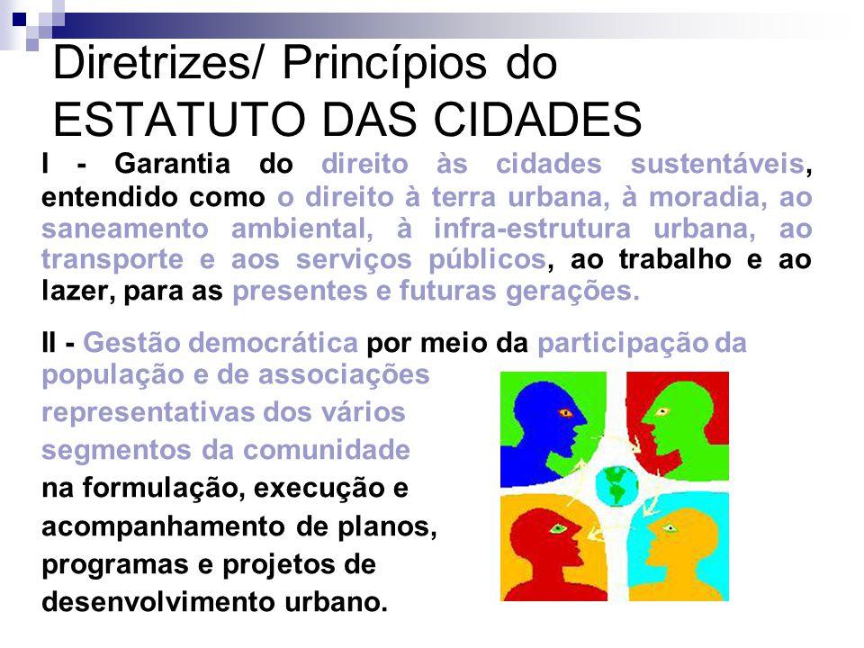 Diretrizes/ Princípios do ESTATUTO DAS CIDADES I - Garantia do direito às cidades sustentáveis, entendido como o direito à terra urbana, à moradia, ao