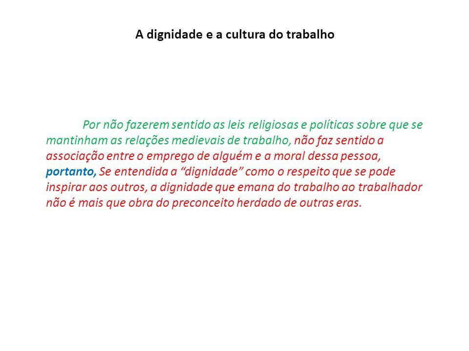 A dignidade e a cultura do trabalho Por não fazerem sentido as leis religiosas e políticas sobre que se mantinham as relações medievais de trabalho, n