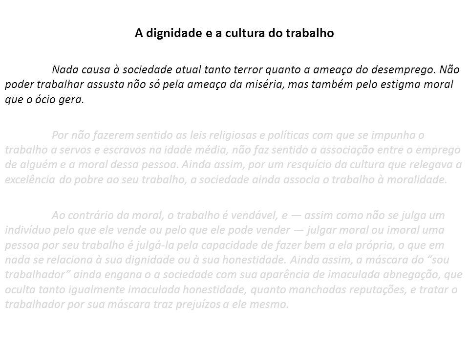 A dignidade e a cultura do trabalho Nada causa à sociedade atual tanto terror quanto a ameaça do desemprego.